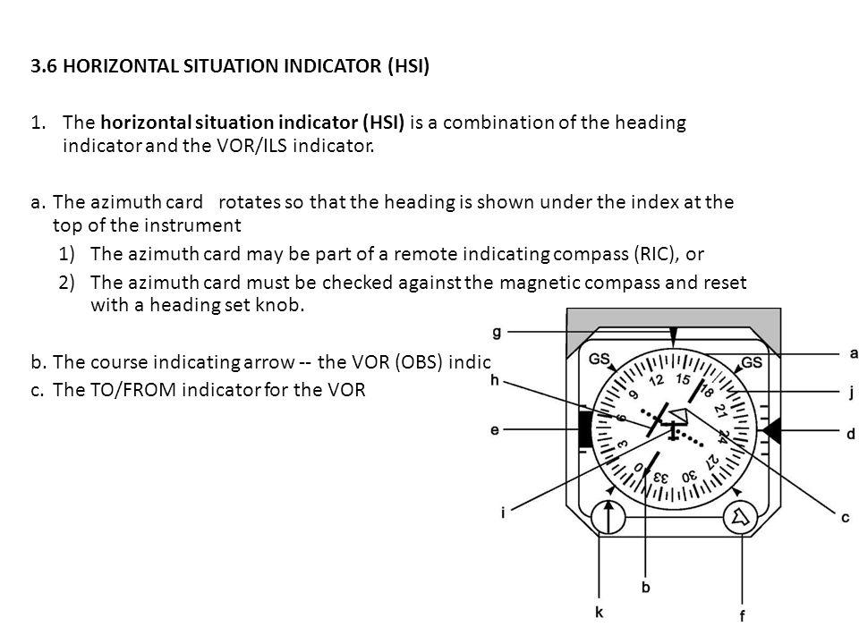 3.6 HORIZONTAL SITUATION INDICATOR (HSI) 1.The horizontal situation indicator (HSI) is a combination of the heading indicator and the VOR/ILS indicato