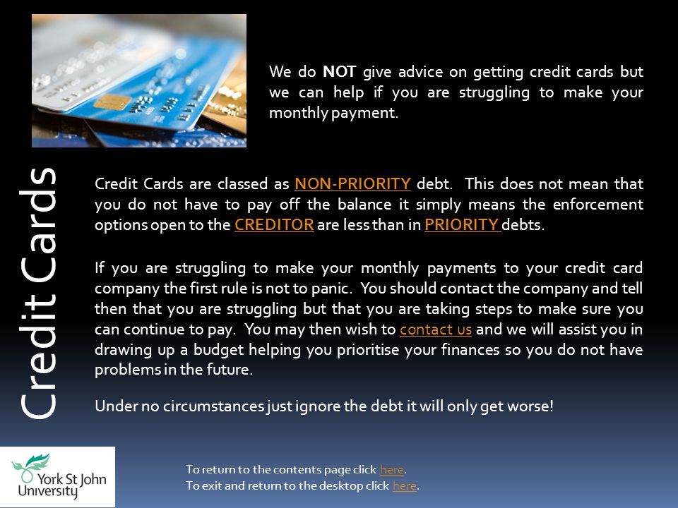 Credit Cards We do NOT give advice on getting credit cards but we can help if you are struggling to make your monthly payment.