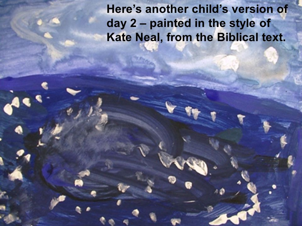 Heres another childs version of day 2 – painted in the style of Kate Neal, from the Biblical text.
