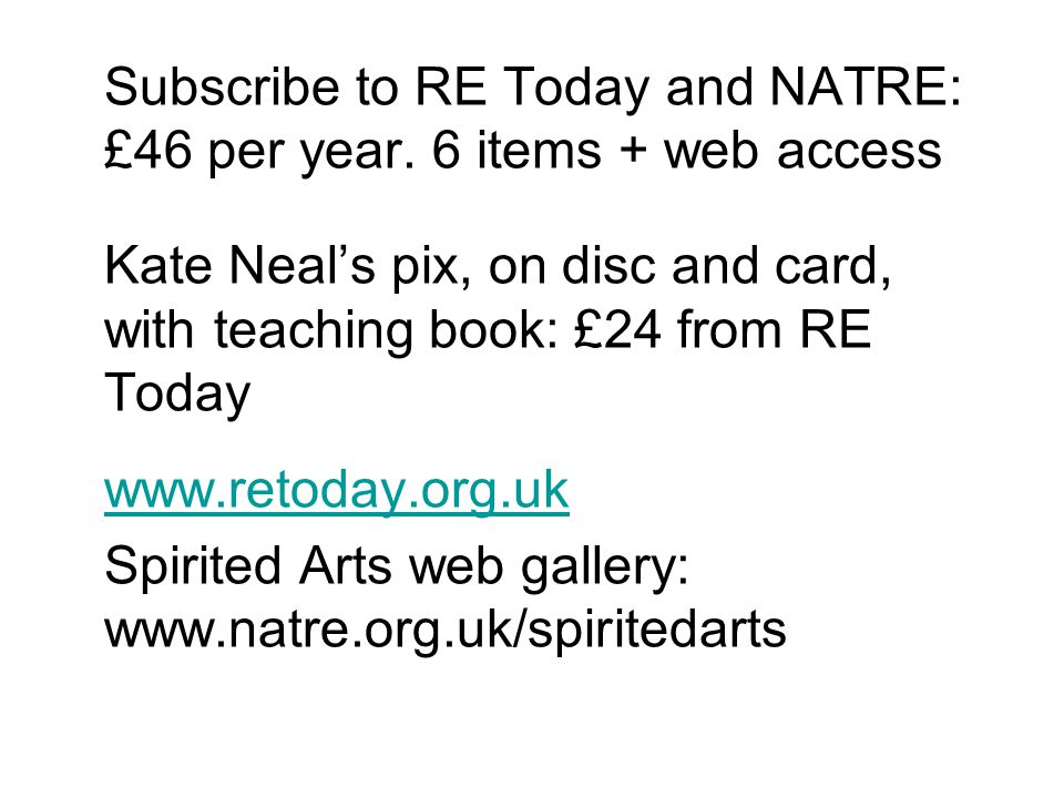 Subscribe to RE Today and NATRE: £46 per year. 6 items + web access Kate Neals pix, on disc and card, with teaching book: £24 from RE Today www.retoda