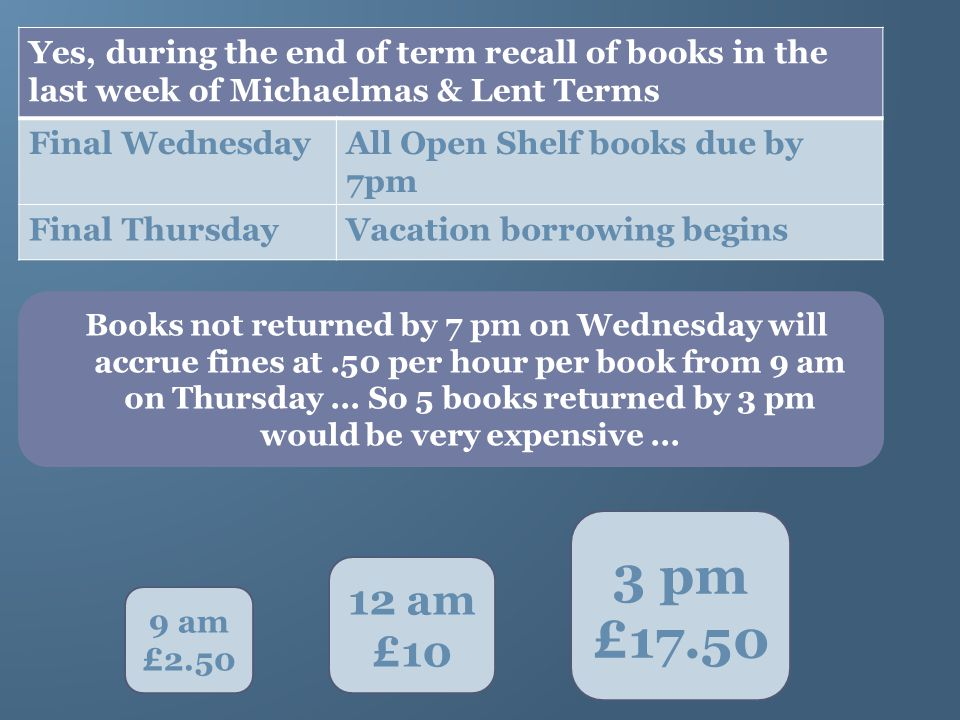 9 am £2.50 12 am £10 3 pm £17.50 Yes, during the end of term recall of books in the last week of Michaelmas & Lent Terms Final WednesdayAll Open Shelf books due by 7pm Final ThursdayVacation borrowing begins Books not returned by 7 pm on Wednesday will accrue fines at.50 per hour per book from 9 am on Thursday...