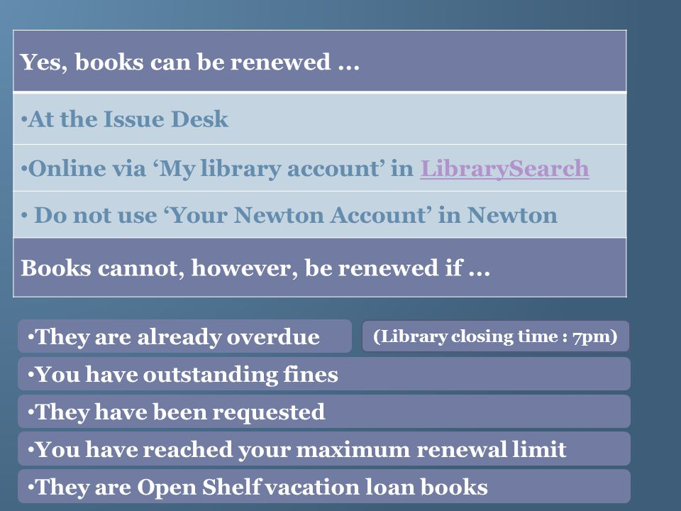 Yes, books can be renewed... At the Issue Desk Online via My library account in LibrarySearchLibrarySearch Do not use Your Newton Account in Newton Bo
