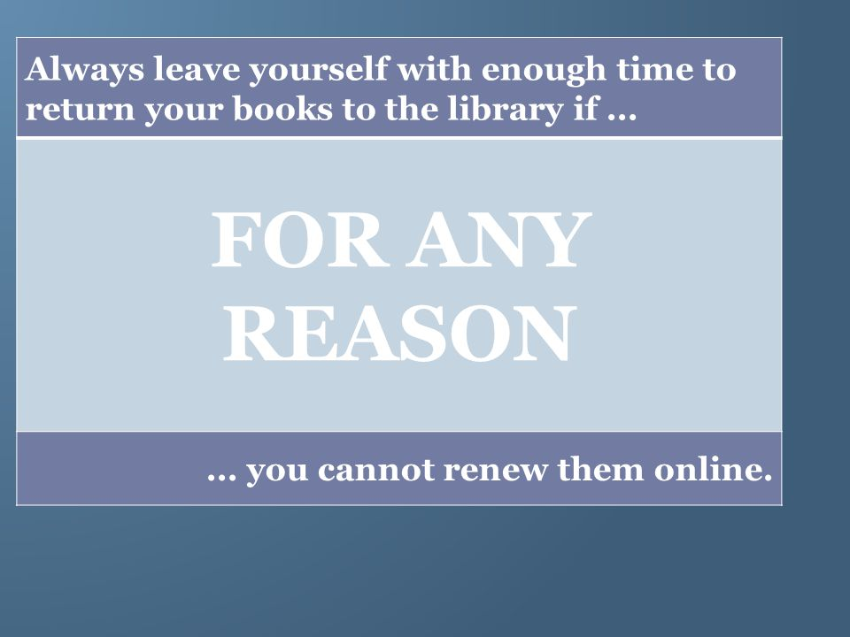 Always leave yourself with enough time to return your books to the library if...