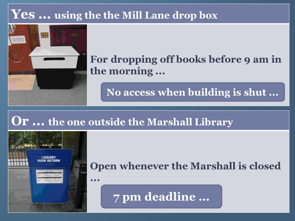 Yes... using the the Mill Lane drop box For dropping off books before 9 am in the morning... Or... the one outside the Marshall Library Open whenever