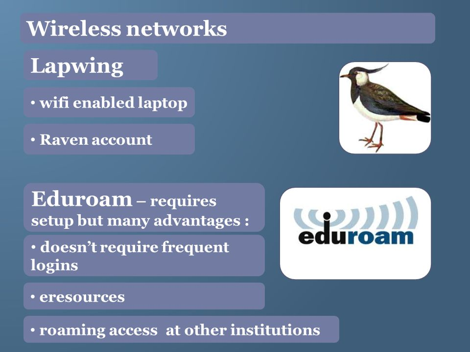 Wireless networks Lapwing wifi enabled laptop Raven account Eduroam – requires setup but many advantages : doesnt require frequent logins eresources roaming access at other institutions