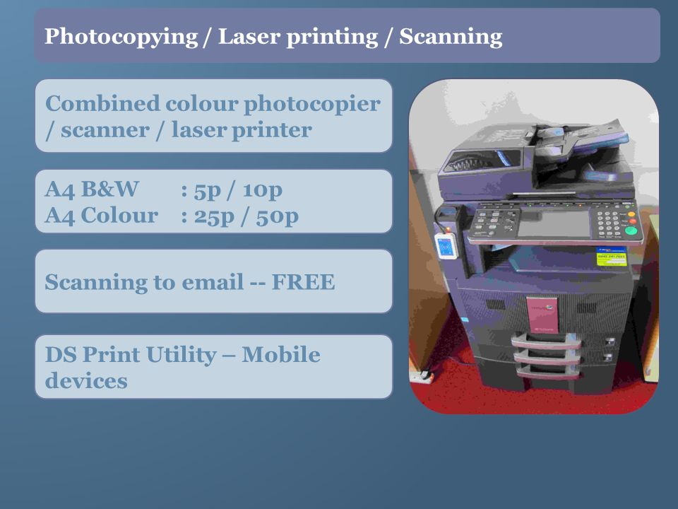 Combined colour photocopier / scanner / laser printer Photocopying / Laser printing / Scanning A4 B&W : 5p / 10p A4 Colour : 25p / 50p Scanning to email -- FREE DS Print Utility – Mobile devices
