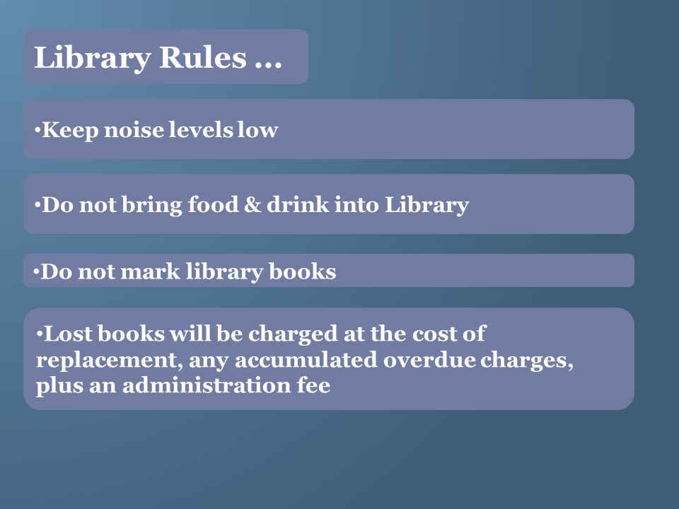 Keep noise levels low Do not bring food & drink into Library Do not mark library books Lost books will be charged at the cost of replacement, any accumulated overdue charges, plus an administration fee Library Rules...