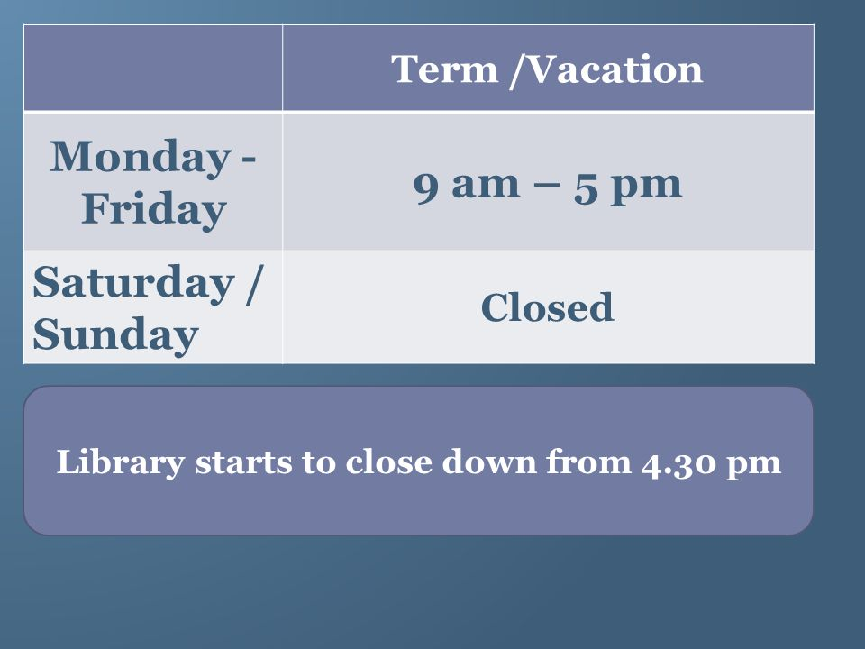 Term /Vacation Monday - Friday 9 am – 5 pm Saturday / Sunday Closed Library starts to close down from 4.30 pm