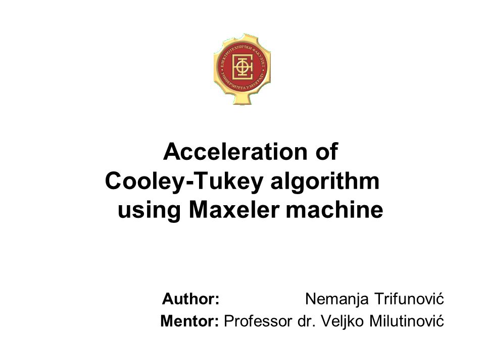 Acceleration of Cooley-Tukey algorithm using Maxeler machine Author: Nemanja Trifunović Mentor: Professor dr. Veljko Milutinović