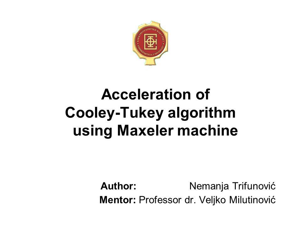 Acceleration of Cooley-Tukey algorithm using Maxeler machine Author: Nemanja Trifunović Mentor: Professor dr.