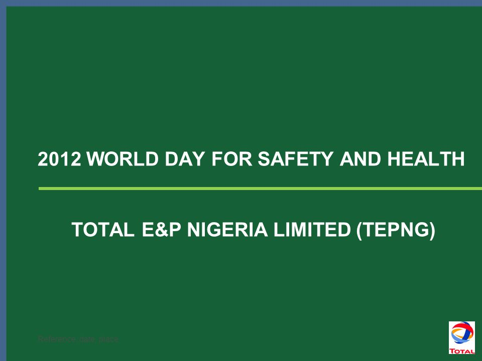 Reference, date, place 2012 WORLD DAY FOR SAFETY AND HEALTH TOTAL E&P NIGERIA LIMITED (TEPNG)