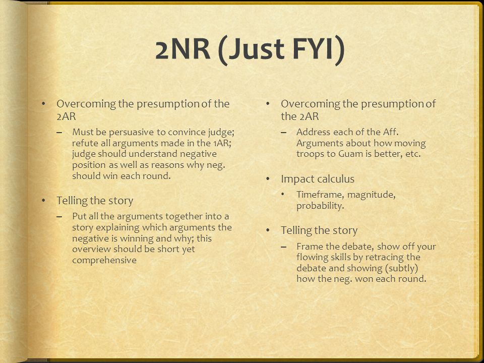 2NR (Just FYI) Overcoming the presumption of the 2AR – Must be persuasive to convince judge; refute all arguments made in the 1AR; judge should understand negative position as well as reasons why neg.