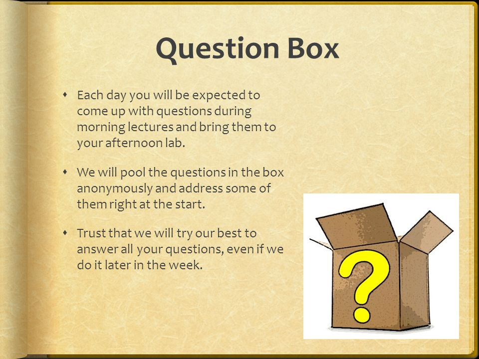 Question Box Each day you will be expected to come up with questions during morning lectures and bring them to your afternoon lab. We will pool the qu