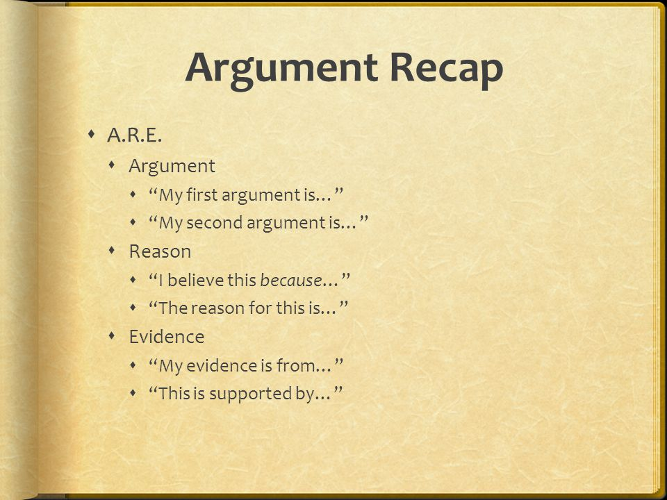 Argument Recap A.R.E. Argument My first argument is… My second argument is… Reason I believe this because… The reason for this is… Evidence My evidenc
