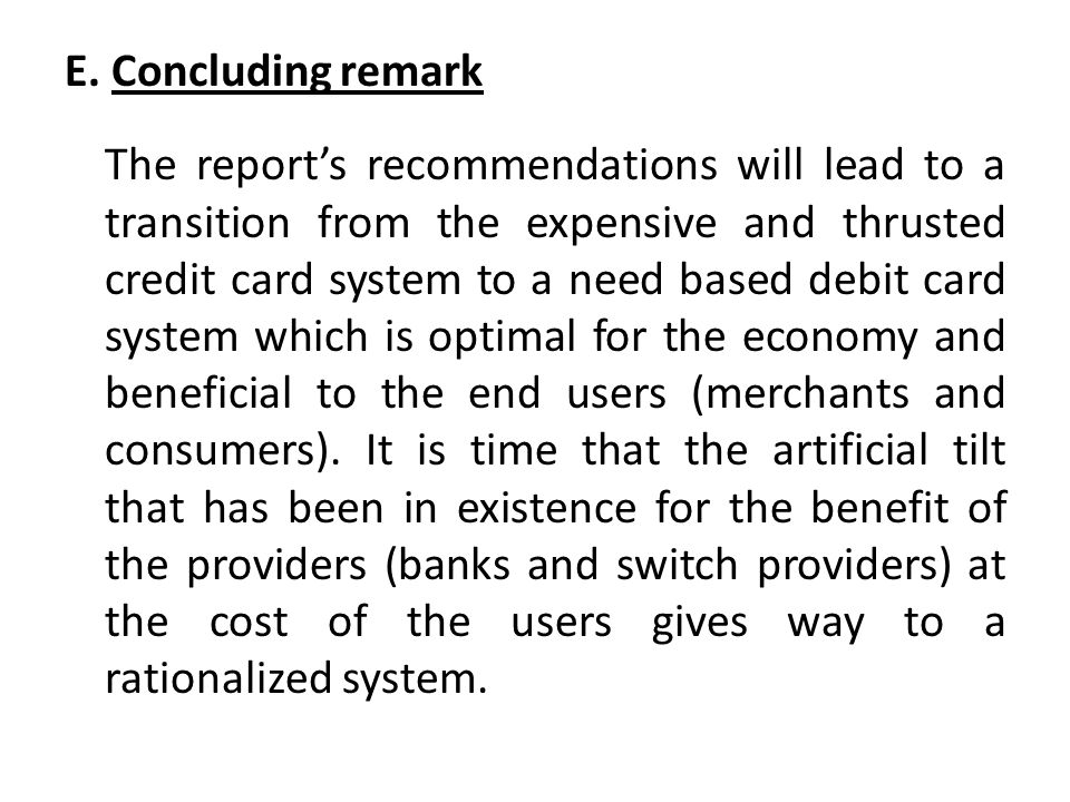 E. Concluding remark The reports recommendations will lead to a transition from the expensive and thrusted credit card system to a need based debit ca
