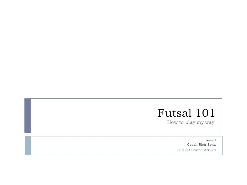 Futsal 101 How to play my way! Version 1.0 Coach Rich Sena U14 FC Boston Azzurri