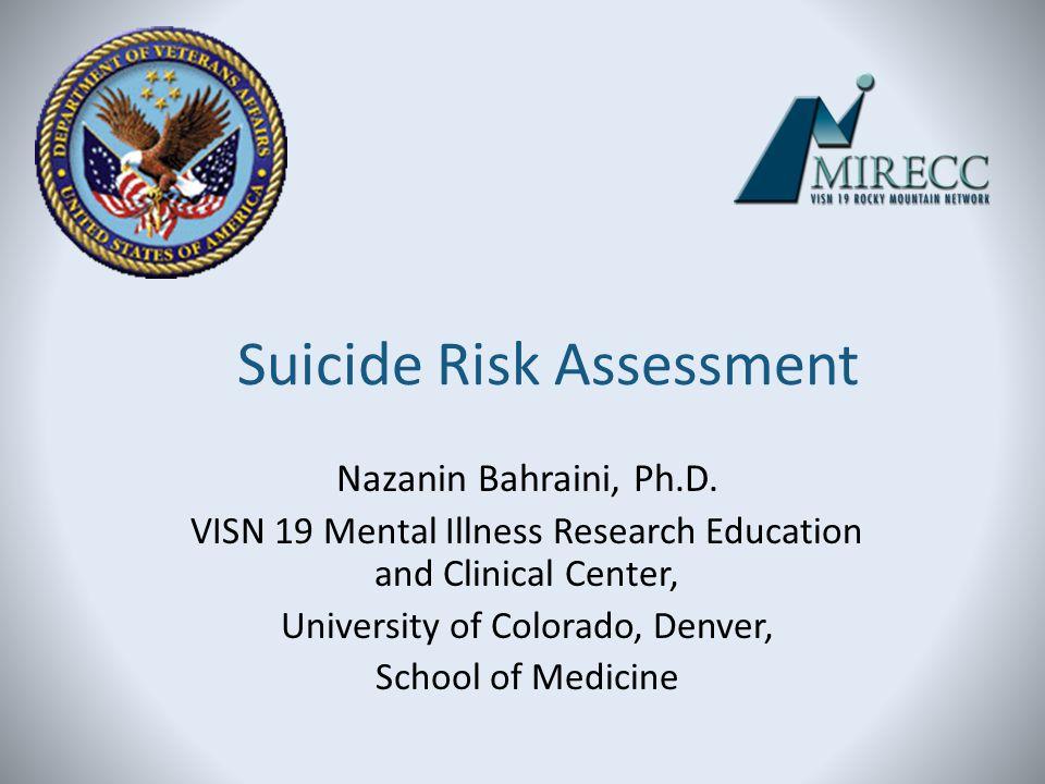 Suicide Risk Assessment Nazanin Bahraini, Ph.D. VISN 19 Mental Illness Research Education and Clinical Center, University of Colorado, Denver, School