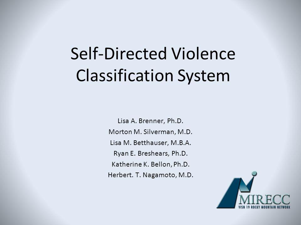 Self-Directed Violence Classification System Lisa A. Brenner, Ph.D. Morton M. Silverman, M.D. Lisa M. Betthauser, M.B.A. Ryan E. Breshears, Ph.D. Kath