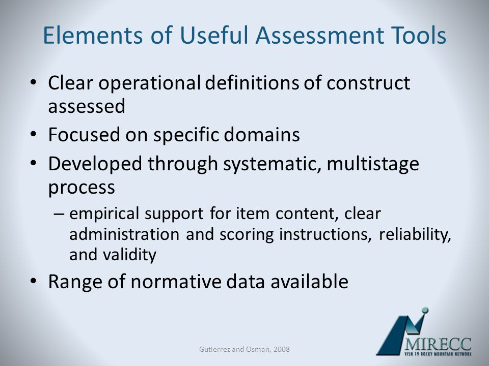 Gutierrez and Osman, 2008 Elements of Useful Assessment Tools Clear operational definitions of construct assessed Focused on specific domains Develope