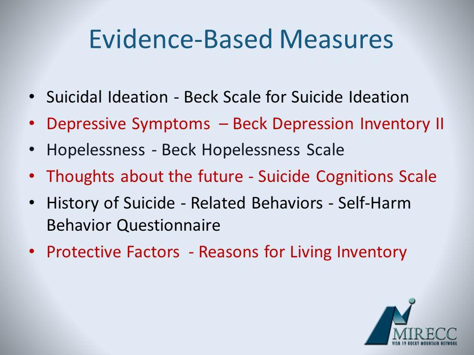 Evidence-Based Measures Suicidal Ideation - Beck Scale for Suicide Ideation Depressive Symptoms – Beck Depression Inventory II Hopelessness - Beck Hop
