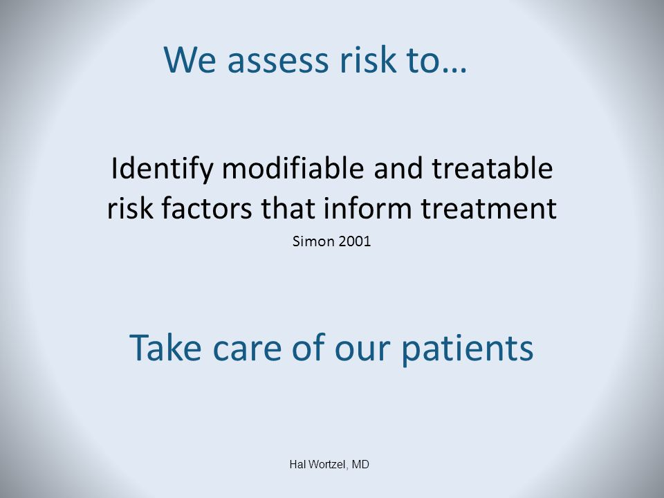 We assess risk to… Identify modifiable and treatable risk factors that inform treatment Simon 2001 Hal Wortzel, MD Take care of our patients