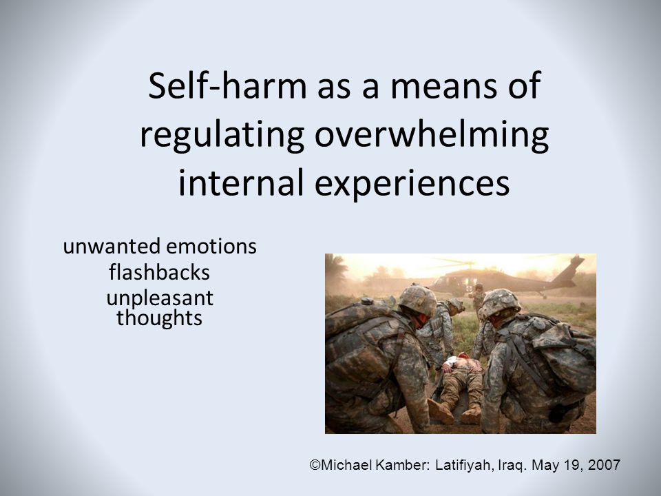 Self-harm as a means of regulating overwhelming internal experiences unwanted emotions flashbacks unpleasant thoughts ©Michael Kamber: Latifiyah, Iraq