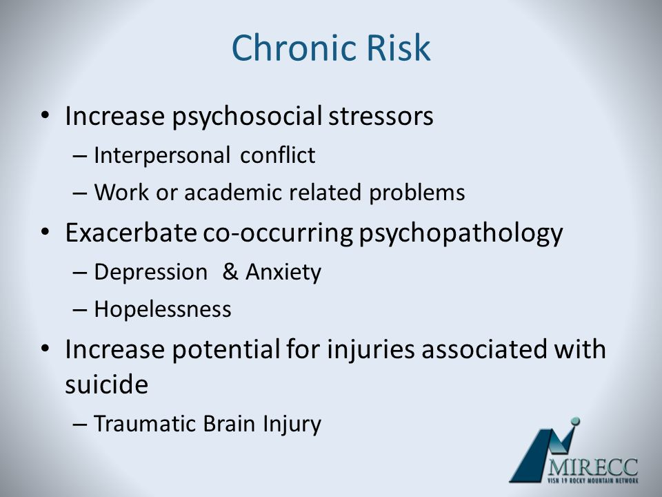 Chronic Risk Increase psychosocial stressors – Interpersonal conflict – Work or academic related problems Exacerbate co-occurring psychopathology – De