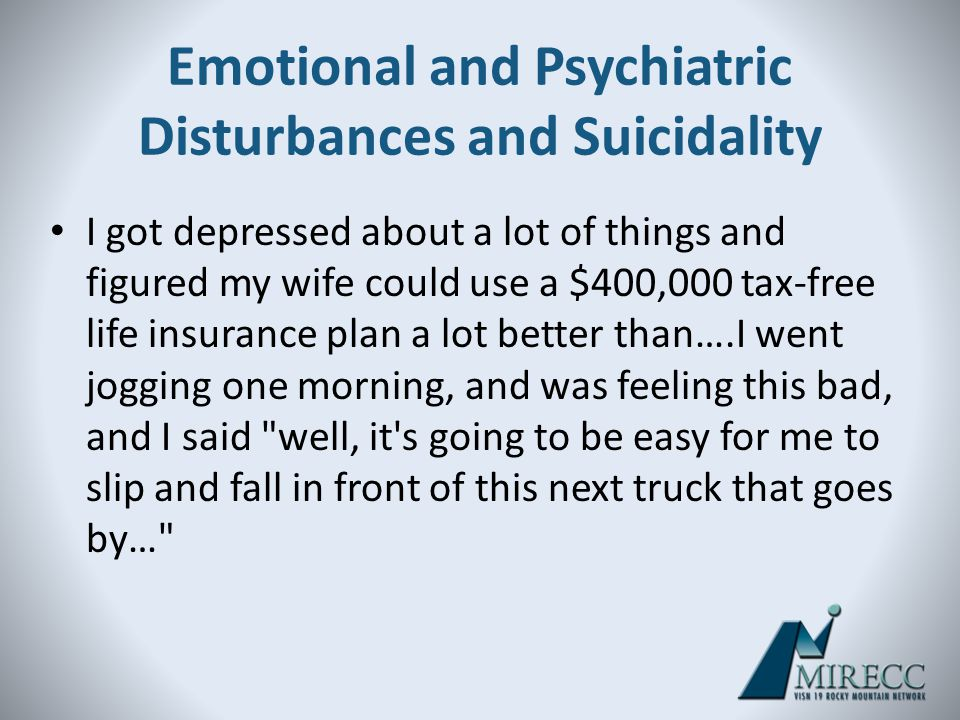 Emotional and Psychiatric Disturbances and Suicidality I got depressed about a lot of things and figured my wife could use a $400,000 tax-free life in