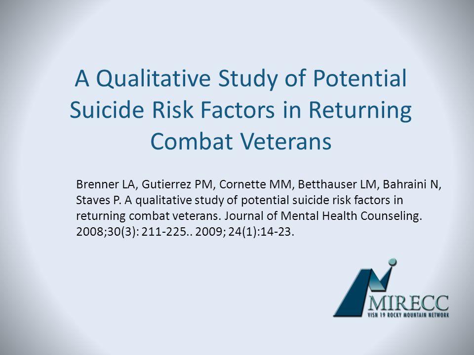 A Qualitative Study of Potential Suicide Risk Factors in Returning Combat Veterans Brenner LA, Gutierrez PM, Cornette MM, Betthauser LM, Bahraini N, S