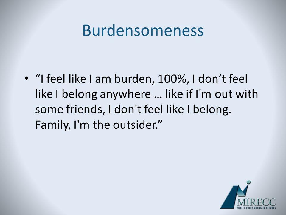 I feel like I am burden, 100%, I dont feel like I belong anywhere … like if I'm out with some friends, I don't feel like I belong. Family, I'm the out
