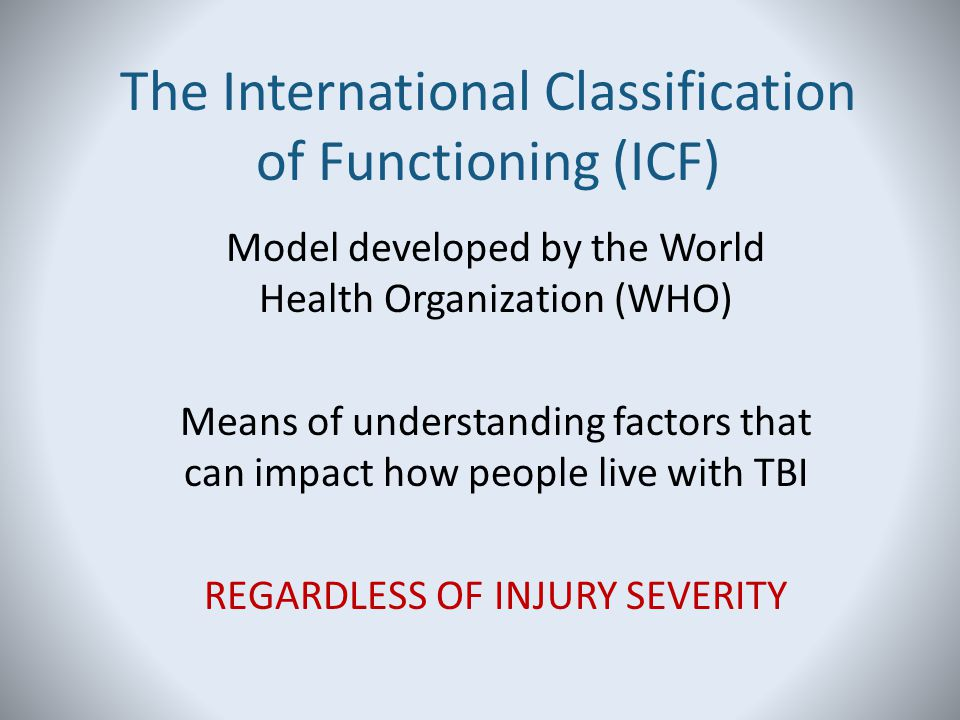 The International Classification of Functioning (ICF) Model developed by the World Health Organization (WHO) Means of understanding factors that can i