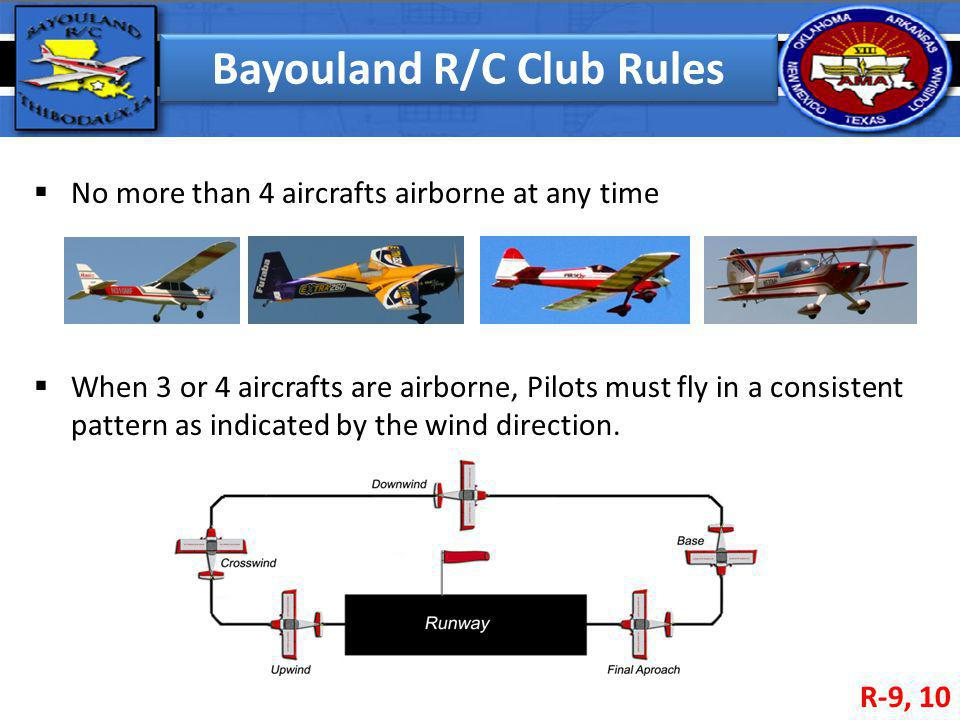 Bayouland R/C Club Rules No more than 4 aircrafts airborne at any time When 3 or 4 aircrafts are airborne, Pilots must fly in a consistent pattern as