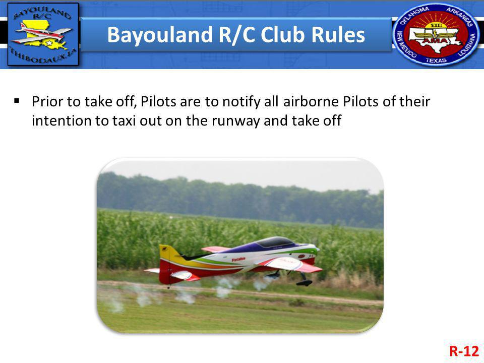 Bayouland R/C Club Rules Prior to take off, Pilots are to notify all airborne Pilots of their intention to taxi out on the runway and take off R-12