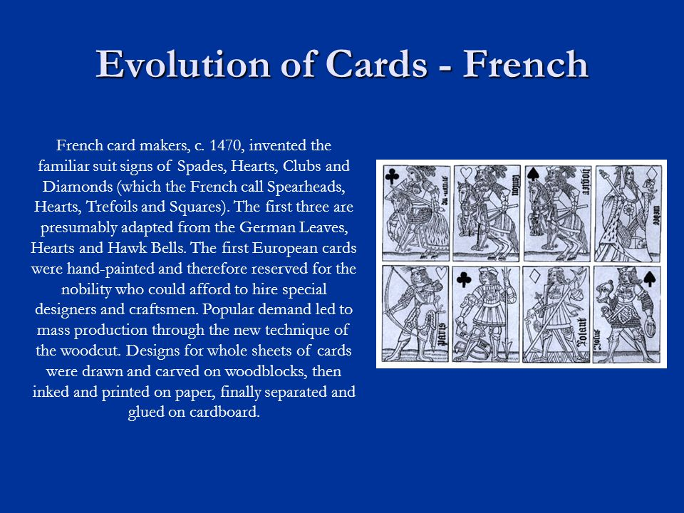 Evolution of Cards - French French card makers, c. 1470, invented the familiar suit signs of Spades, Hearts, Clubs and Diamonds (which the French call