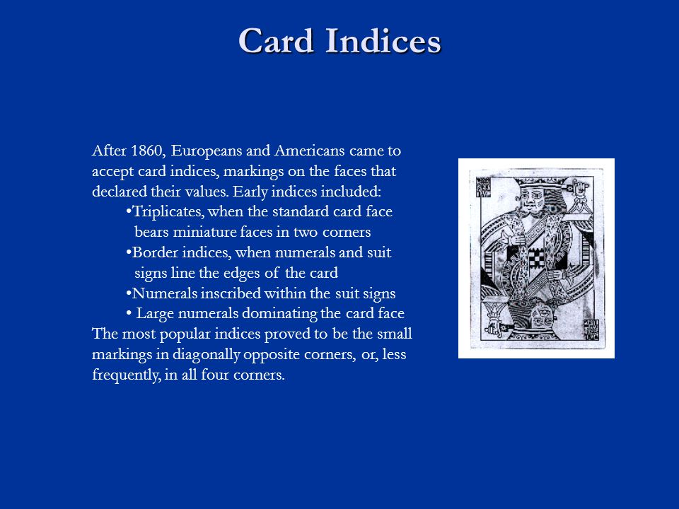 Card Indices After 1860, Europeans and Americans came to accept card indices, markings on the faces that declared their values. Early indices included
