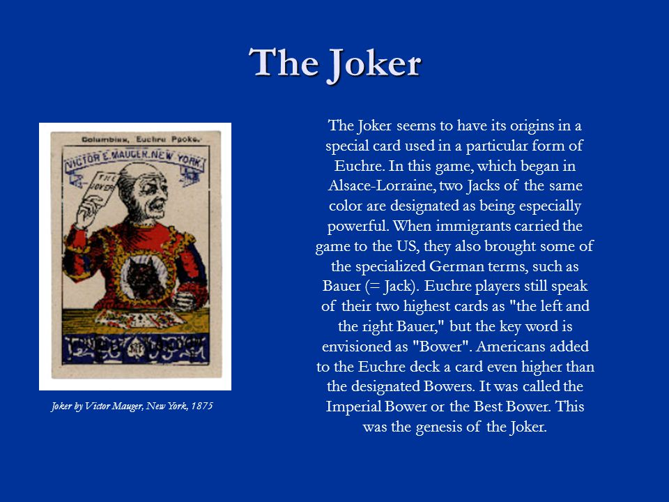 The Joker Joker by Victor Mauger, New York, 1875 The Joker seems to have its origins in a special card used in a particular form of Euchre.
