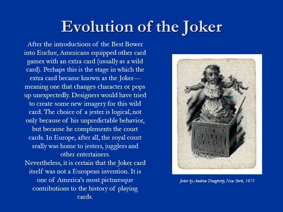 Evolution of the Joker After the introductions of the Best Bower into Euchre, Americans equipped other card games with an extra card (usually as a wild card).