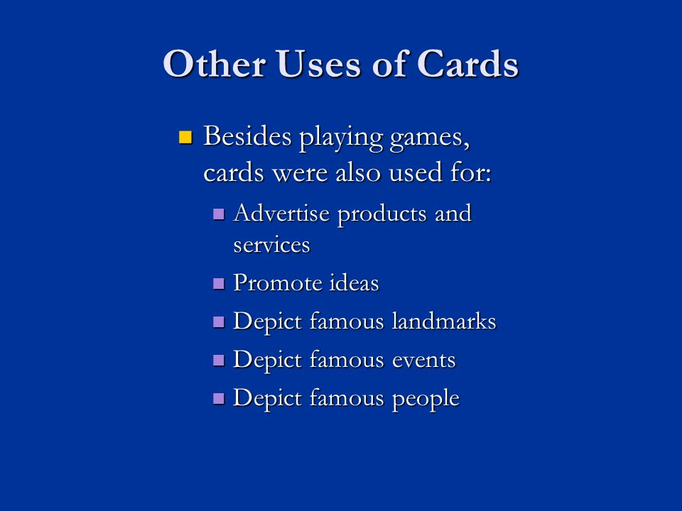 Other Uses of Cards Besides playing games, cards were also used for: Besides playing games, cards were also used for: Advertise products and services Advertise products and services Promote ideas Promote ideas Depict famous landmarks Depict famous landmarks Depict famous events Depict famous events Depict famous people Depict famous people