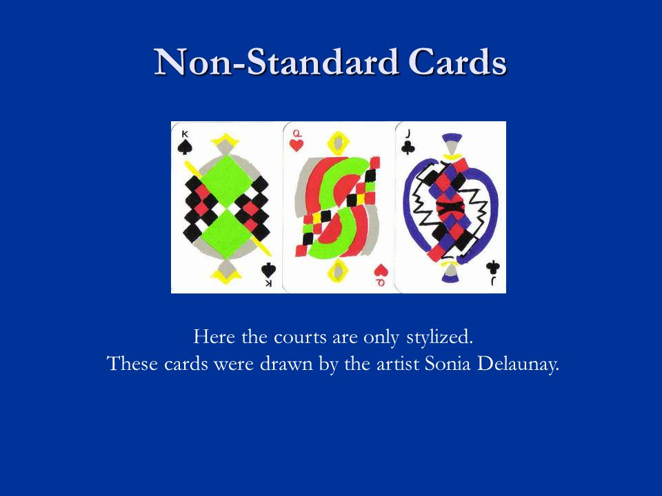 Non-Standard Cards Here the courts are only stylized. These cards were drawn by the artist Sonia Delaunay.