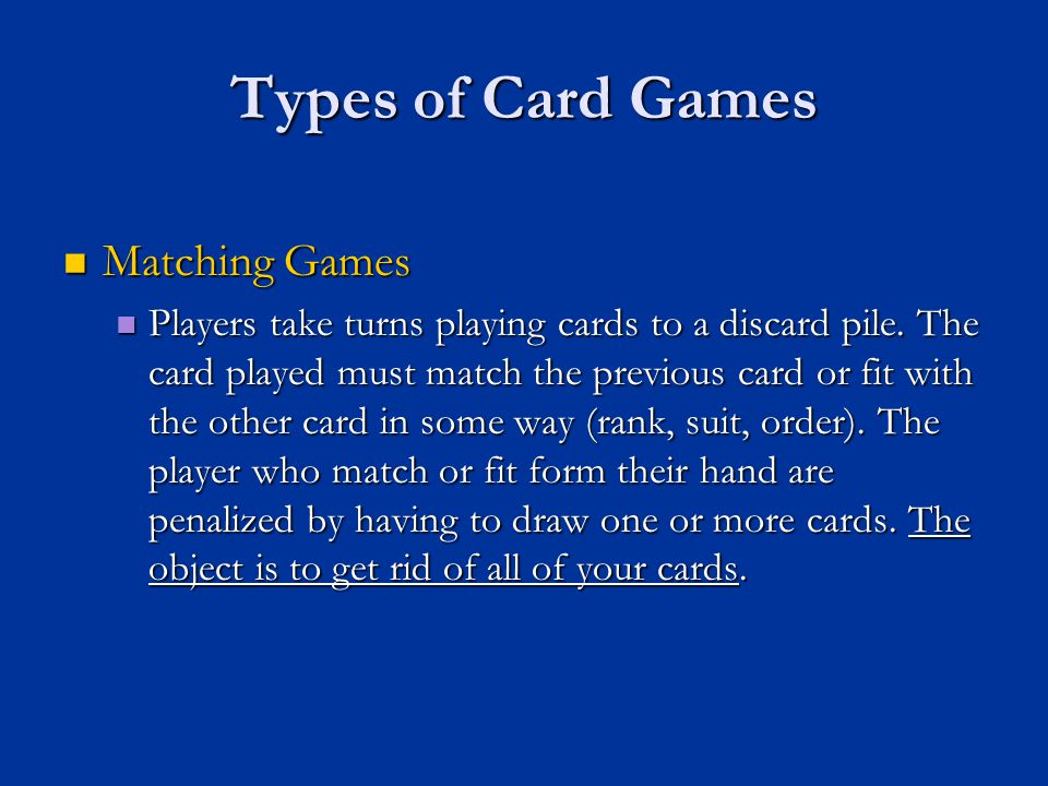 Types of Card Games Matching Games Matching Games Players take turns playing cards to a discard pile. The card played must match the previous card or
