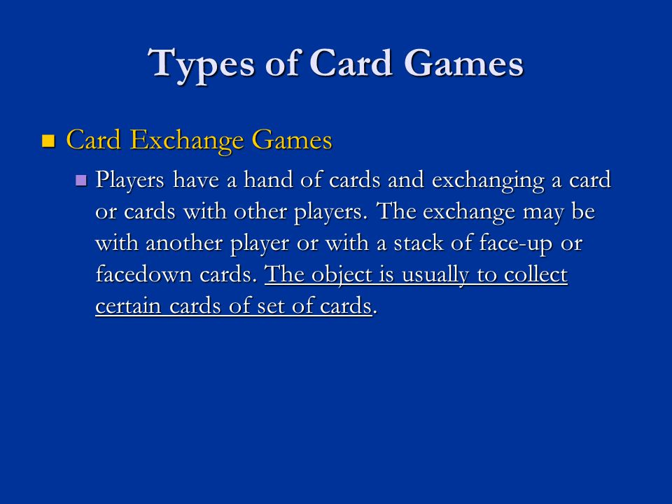 Types of Card Games Card Exchange Games Card Exchange Games Players have a hand of cards and exchanging a card or cards with other players. The exchan