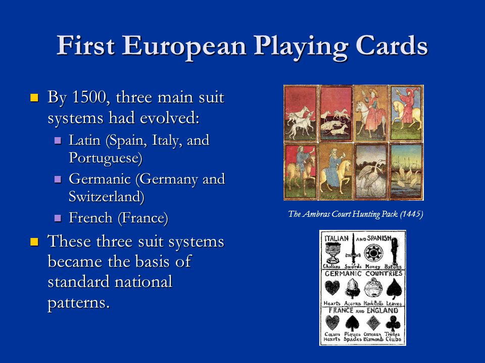 First European Playing Cards By 1500, three main suit systems had evolved: By 1500, three main suit systems had evolved: Latin (Spain, Italy, and Portuguese) Latin (Spain, Italy, and Portuguese) Germanic (Germany and Switzerland) Germanic (Germany and Switzerland) French (France) French (France) These three suit systems became the basis of standard national patterns.