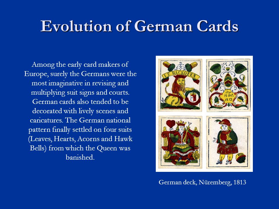 Evolution of German Cards Among the early card makers of Europe, surely the Germans were the most imaginative in revising and multiplying suit signs and courts.