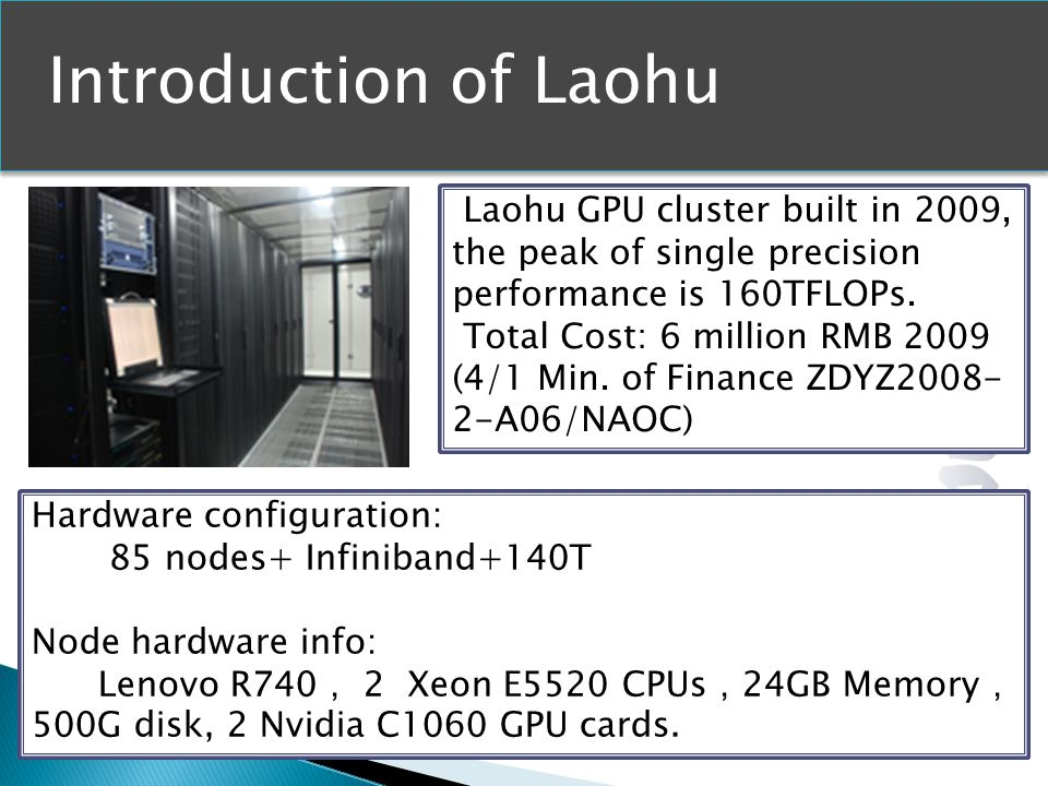 Introduction of Laohu Hardware configuration: 85 nodes+ Infiniband+140T Node hardware info: Lenovo R740 2 Xeon E5520 CPUs 24GB Memory 500G disk, 2 Nvidia C1060 GPU cards.