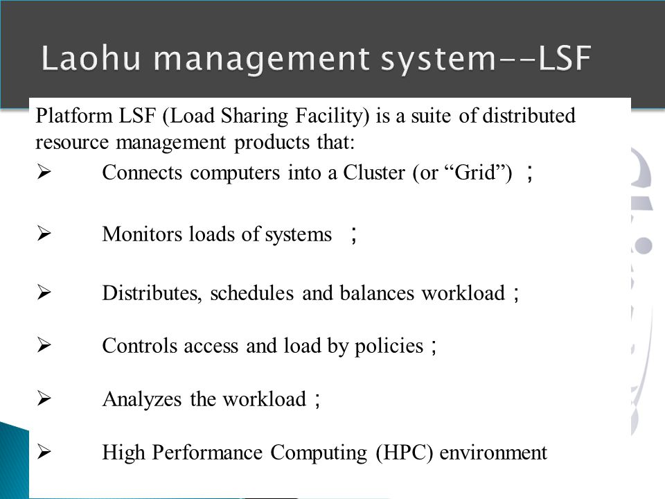 Platform LSF (Load Sharing Facility) is a suite of distributed resource management products that: Connects computers into a Cluster (or Grid) Monitors loads of systems Distributes, schedules and balances workload Controls access and load by policies Analyzes the workload High Performance Computing (HPC) environment