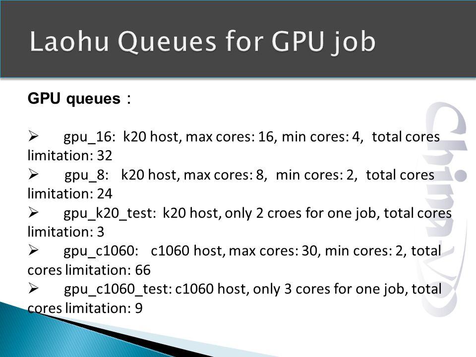 GPU queues gpu_16: k20 host, max cores: 16, min cores: 4, total cores limitation: 32 gpu_8: k20 host, max cores: 8, min cores: 2, total cores limitation: 24 gpu_k20_test: k20 host, only 2 croes for one job, total cores limitation: 3 gpu_c1060: c1060 host, max cores: 30, min cores: 2, total cores limitation: 66 gpu_c1060_test: c1060 host, only 3 cores for one job, total cores limitation: 9