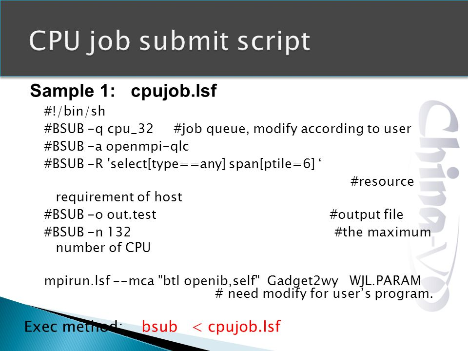 Sample 1: cpujob.lsf #!/bin/sh #BSUB -q cpu_32 #job queue, modify according to user #BSUB -a openmpi-qlc #BSUB -R select[type==any] span[ptile=6] #resource requirement of host #BSUB -o out.test #output file #BSUB -n 132 #the maximum number of CPU mpirun.lsf --mca btl openib,self Gadget2wy WJL.PARAM # need modify for users program.