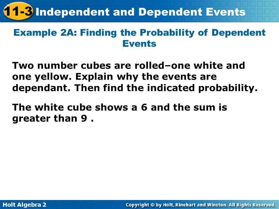 Holt Algebra 2 11-3 Independent and Dependent Events Example 2A: Finding the Probability of Dependent Events Two number cubes are rolled–one white and
