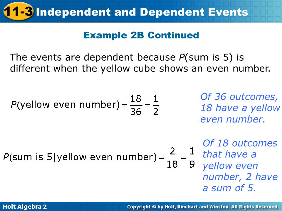 Holt Algebra 2 11-3 Independent and Dependent Events Example 2B Continued Of 18 outcomes that have a yellow even number, 2 have a sum of 5. Of 36 outc