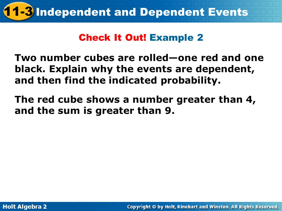 Holt Algebra 2 11-3 Independent and Dependent Events Check It Out! Example 2 Two number cubes are rolledone red and one black. Explain why the events